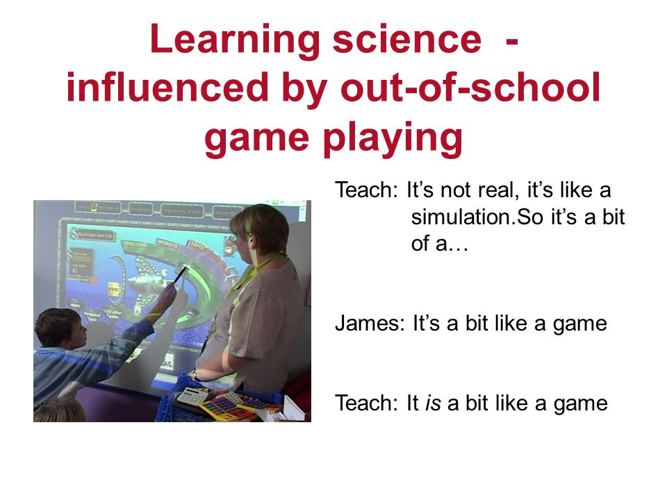 Learning science - influenced by out-of-school game playing Teach: Its not real, its like a simulation.So its a bit of a… James: Its a bit like a game Teach: It is a bit like a game