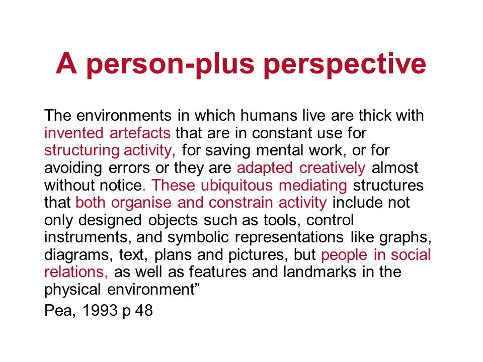 A person-plus perspective The environments in which humans live are thick with invented artefacts that are in constant use for structuring activity, for saving mental work, or for avoiding errors or they are adapted creatively almost without notice.