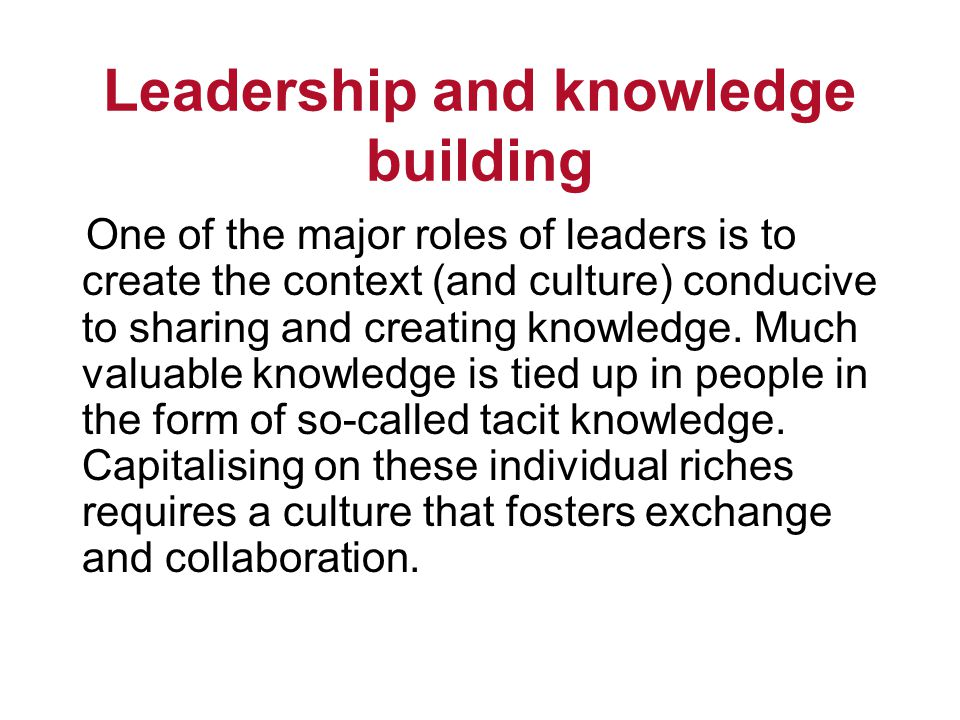 Leadership and knowledge building One of the major roles of leaders is to create the context (and culture) conducive to sharing and creating knowledge.