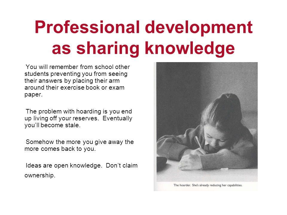 Professional development as sharing knowledge You will remember from school other students preventing you from seeing their answers by placing their arm around their exercise book or exam paper.