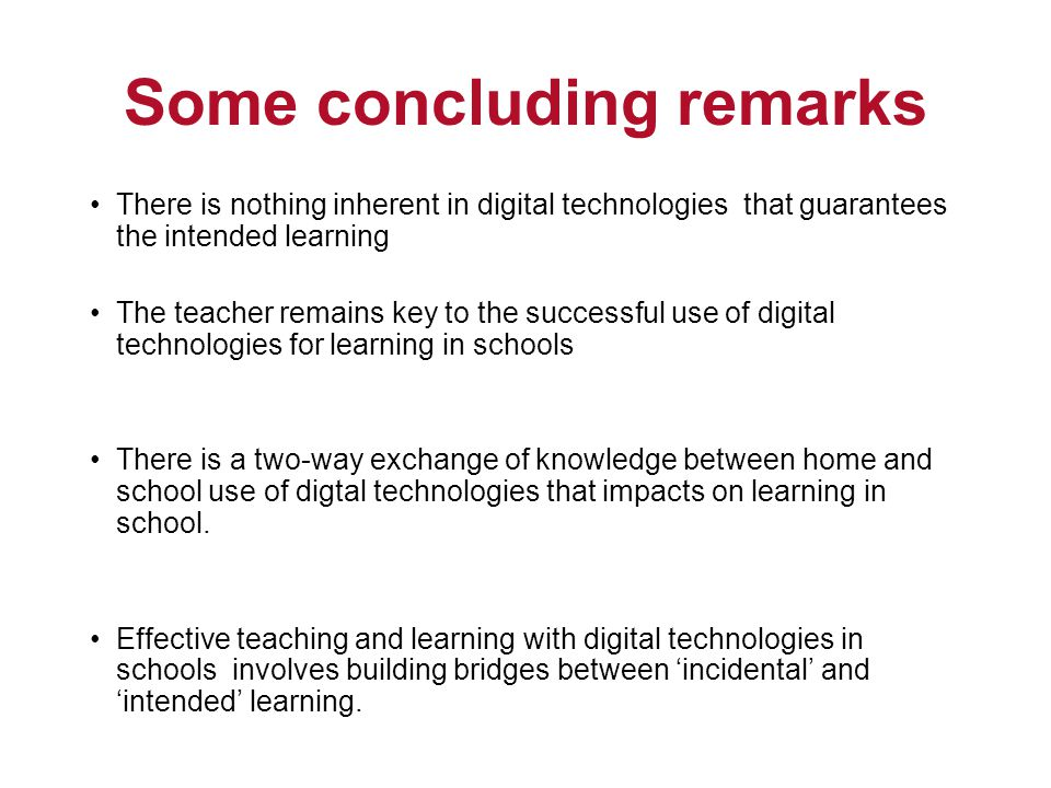 Some concluding remarks There is nothing inherent in digital technologies that guarantees the intended learning The teacher remains key to the successful use of digital technologies for learning in schools There is a two-way exchange of knowledge between home and school use of digtal technologies that impacts on learning in school.