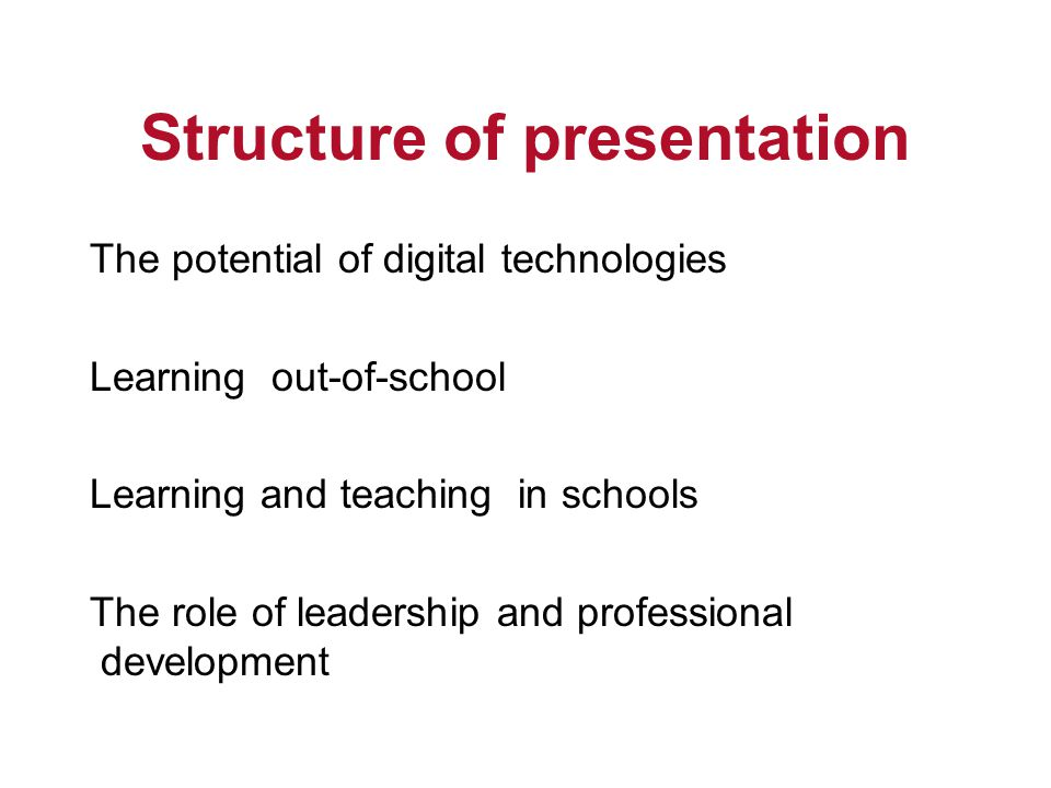 Structure of presentation The potential of digital technologies Learning out-of-school Learning and teaching in schools The role of leadership and professional development