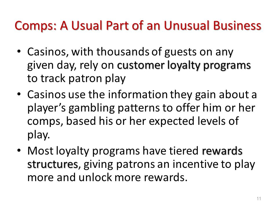 Introduction to Hospitality, 6e and Introduction to Hospitality Management, 4e - Walker © 2013 by Pearson Higher Education, Inc Upper Saddle River, New Jersey 07458 All Rights Reserved customer loyalty programs Casinos, with thousands of guests on any given day, rely on customer loyalty programs to track patron play Casinos use the information they gain about a players gambling patterns to offer him or her comps, based his or her expected levels of play.
