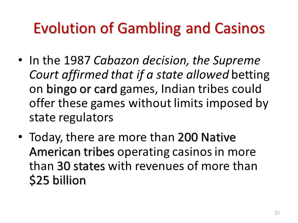 Introduction to Hospitality, 6e and Introduction to Hospitality Management, 4e - Walker © 2013 by Pearson Higher Education, Inc Upper Saddle River, New Jersey 07458 All Rights Reserved Evolution of Gambling and Casinos bingo or card In the 1987 Cabazon decision, the Supreme Court affirmed that if a state allowed betting on bingo or card games, Indian tribes could offer these games without limits imposed by state regulators 200 Native American tribes 30 states $25 billion Today, there are more than 200 Native American tribes operating casinos in more than 30 states with revenues of more than $25 billion 21