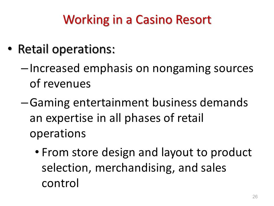 Introduction to Hospitality, 6e and Introduction to Hospitality Management, 4e - Walker © 2013 by Pearson Higher Education, Inc Upper Saddle River, New Jersey 07458 All Rights Reserved Working in a Casino Resort Retail operations: Retail operations: – Increased emphasis on nongaming sources of revenues – Gaming entertainment business demands an expertise in all phases of retail operations From store design and layout to product selection, merchandising, and sales control 26