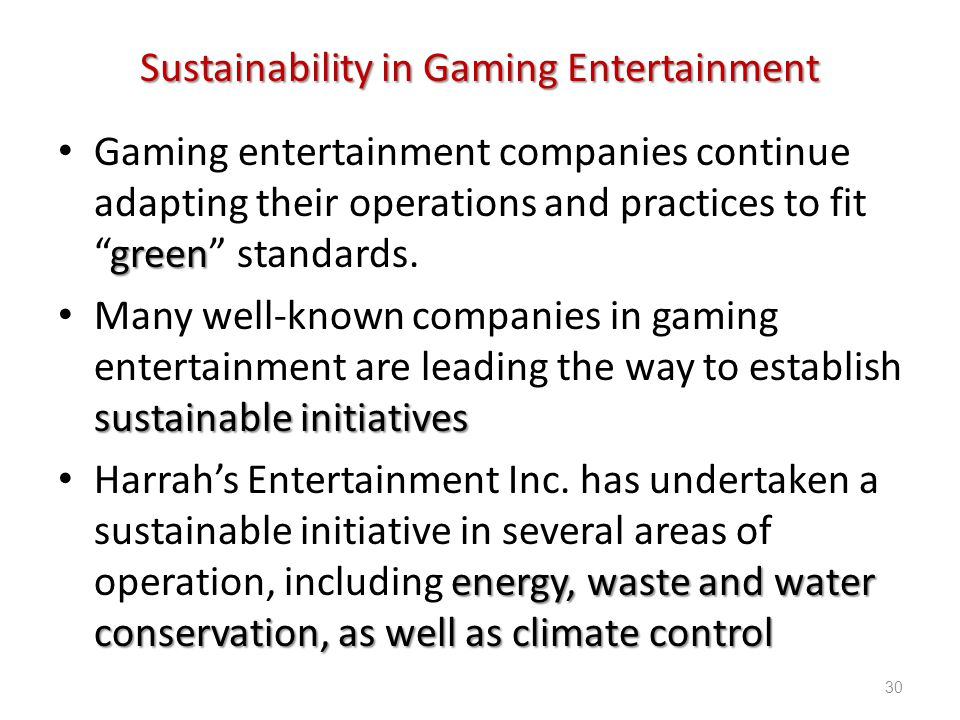 Introduction to Hospitality, 6e and Introduction to Hospitality Management, 4e - Walker © 2013 by Pearson Higher Education, Inc Upper Saddle River, New Jersey 07458 All Rights Reserved Sustainability in Gaming Entertainment green Gaming entertainment companies continue adapting their operations and practices to fitgreen standards.