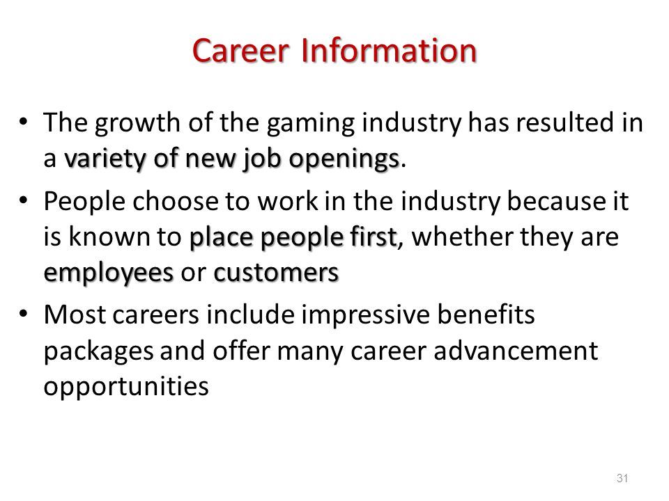 Introduction to Hospitality, 6e and Introduction to Hospitality Management, 4e - Walker © 2013 by Pearson Higher Education, Inc Upper Saddle River, New Jersey 07458 All Rights Reserved Career Information variety of new job openings The growth of the gaming industry has resulted in a variety of new job openings.