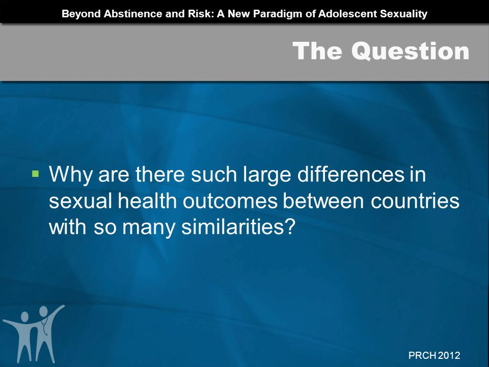 Beyond Abstinence and Risk: A New Paradigm of Adolescent Sexuality PRCH 2012 Why are there such large differences in sexual health outcomes between co