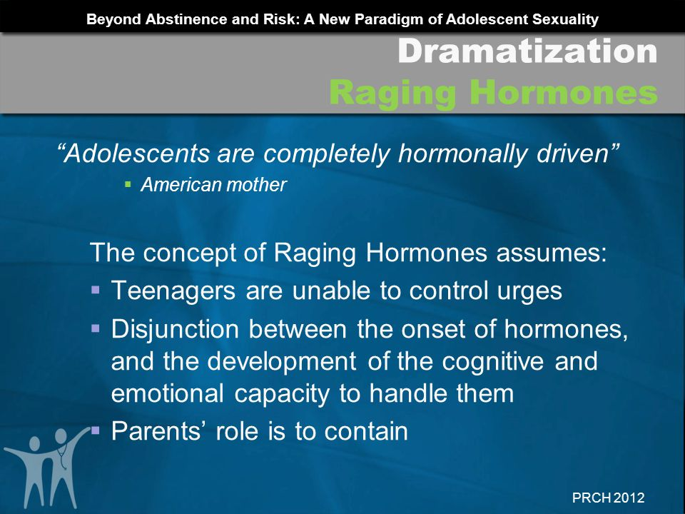 Beyond Abstinence and Risk: A New Paradigm of Adolescent Sexuality PRCH 2012 Adolescents are completely hormonally driven American mother The concept