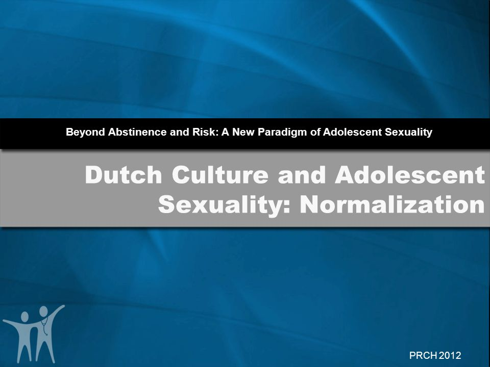 Beyond Abstinence and Risk: A New Paradigm of Adolescent Sexuality PRCH 2012 Dutch Culture and Adolescent Sexuality: Normalization