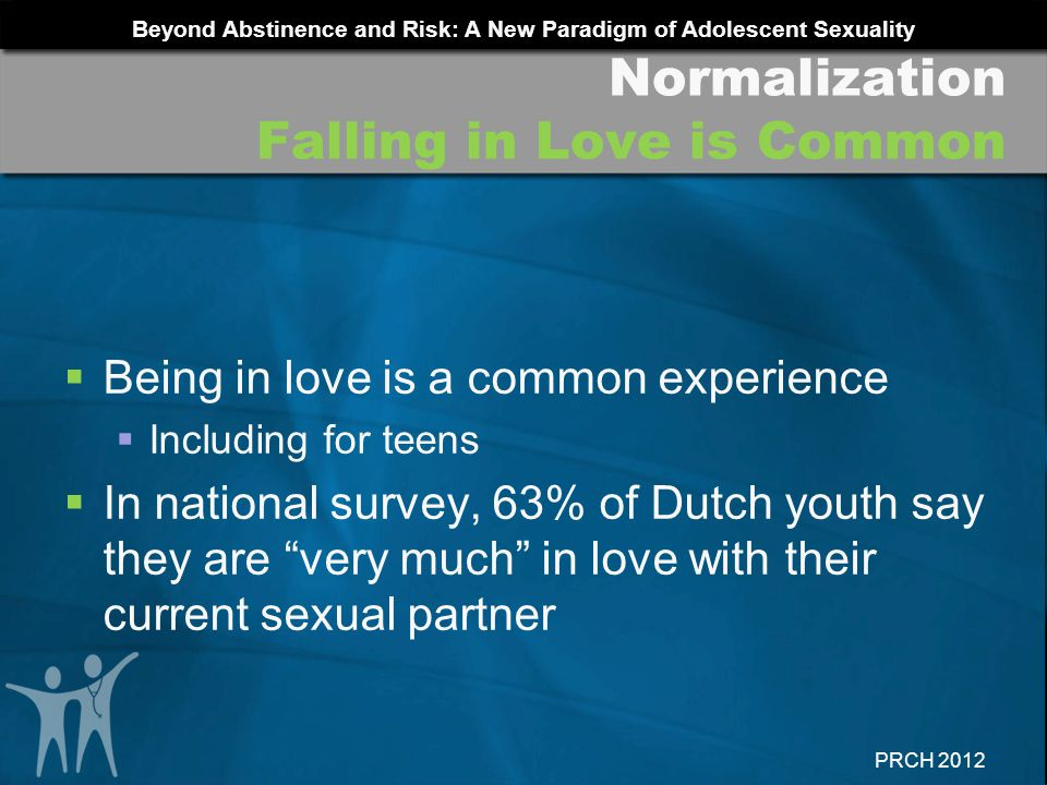 Beyond Abstinence and Risk: A New Paradigm of Adolescent Sexuality PRCH 2012 Being in love is a common experience Including for teens In national surv