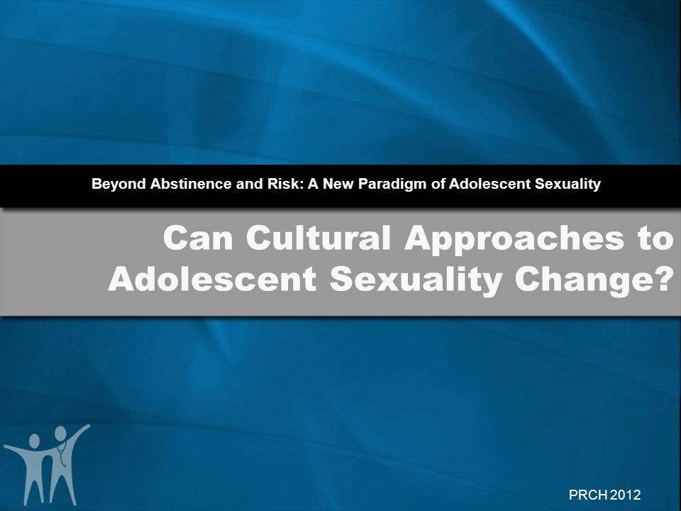 Beyond Abstinence and Risk: A New Paradigm of Adolescent Sexuality PRCH 2012 Can Cultural Approaches to Adolescent Sexuality Change?