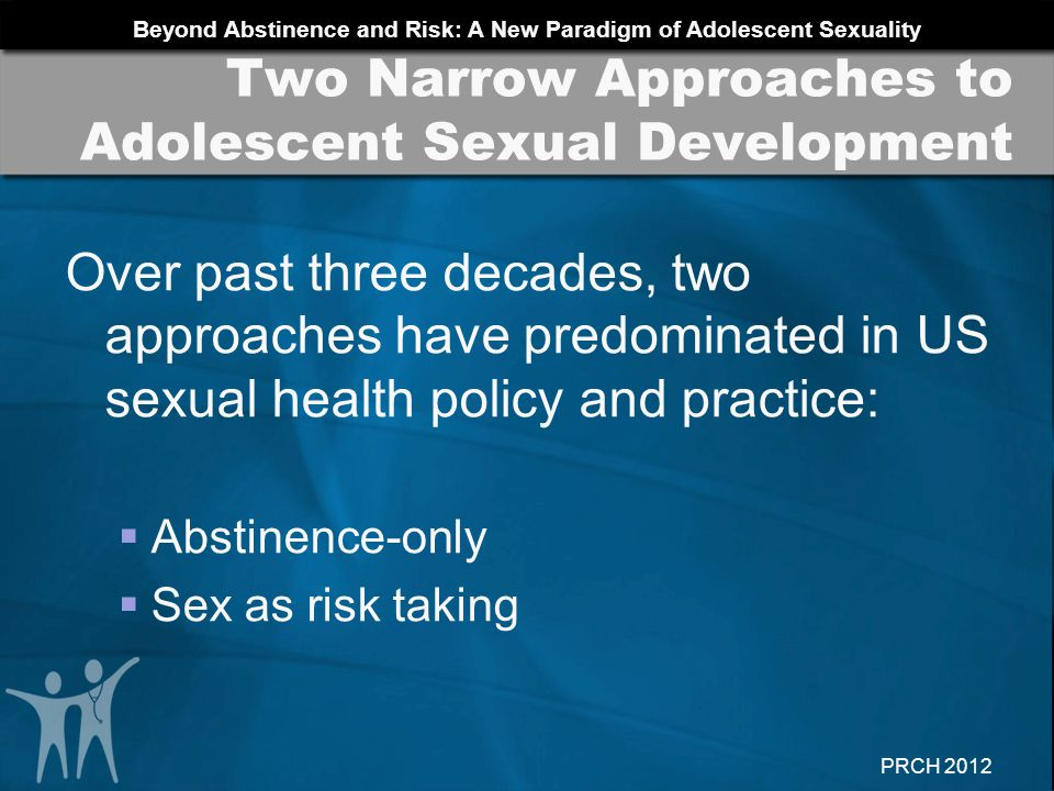 Beyond Abstinence and Risk: A New Paradigm of Adolescent Sexuality PRCH 2012 Research has found that: Sexual subjectivitysexual body esteem, sense of entitlement to pleasure, sexual self- reflectionis associated with higher levels of self-efficacy in condom use in girls Girls who report more sexual self-efficacy ability to act upon their own needs in a relationshipare more likely to have used condoms at first intercourse.