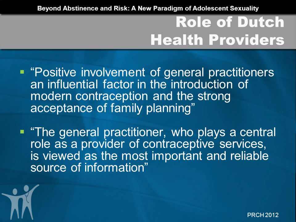 Beyond Abstinence and Risk: A New Paradigm of Adolescent Sexuality PRCH 2012 Role of Dutch Health Providers Positive involvement of general practition