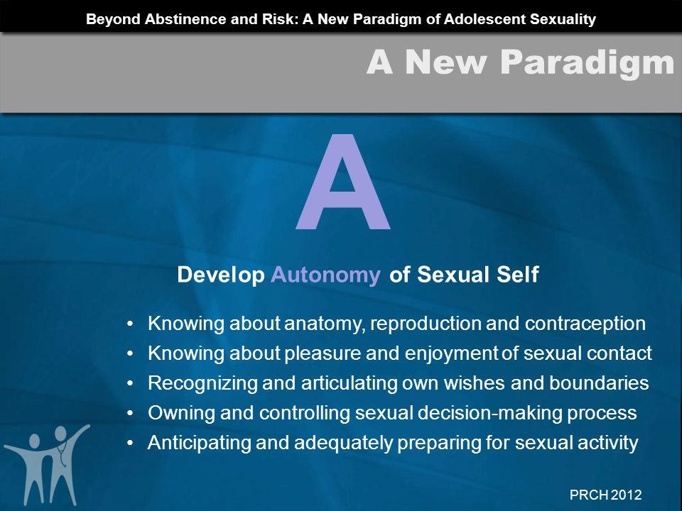 Beyond Abstinence and Risk: A New Paradigm of Adolescent Sexuality PRCH 2012 A Develop Autonomy of Sexual Self Knowing about anatomy, reproduction and