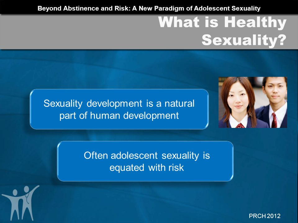 Beyond Abstinence and Risk: A New Paradigm of Adolescent Sexuality PRCH 2012 Resources for Medical Providers AAP Adolescent Health http://www.aap.org/sections/adolescenthealth/default.cfm http://www.aap.org/sections/adolescenthealth/default.cfm Adolescent Health Working Group: Resources for Providers http://www.ahwg.net/knowledgebase/nodates.php?pi d=79&tpid=2http://www.ahwg.net/knowledgebase/nodates.php?pi d=79&tpid=2 Adolescent Reproductive Health Education Project Curriculum available at www.prch.org/arshepdownloadswww.prch.org/arshepdownloads Planned Parenthood Tools for Educators http://www.plannedparenthood.org/resources/index.h tmhttp://www.plannedparenthood.org/resources/index.h tm Society for Adolescent Health and Medicine www.adolescenthealth.org www.adolescenthealth.org Additional Resources