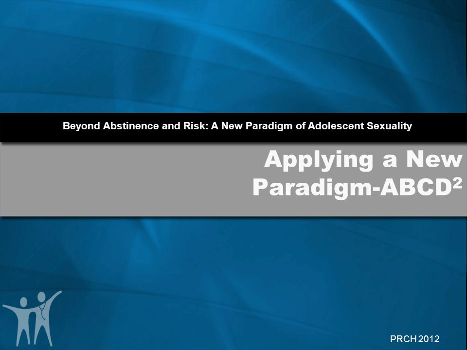 Beyond Abstinence and Risk: A New Paradigm of Adolescent Sexuality PRCH 2012 Applying a New Paradigm-ABCD 2