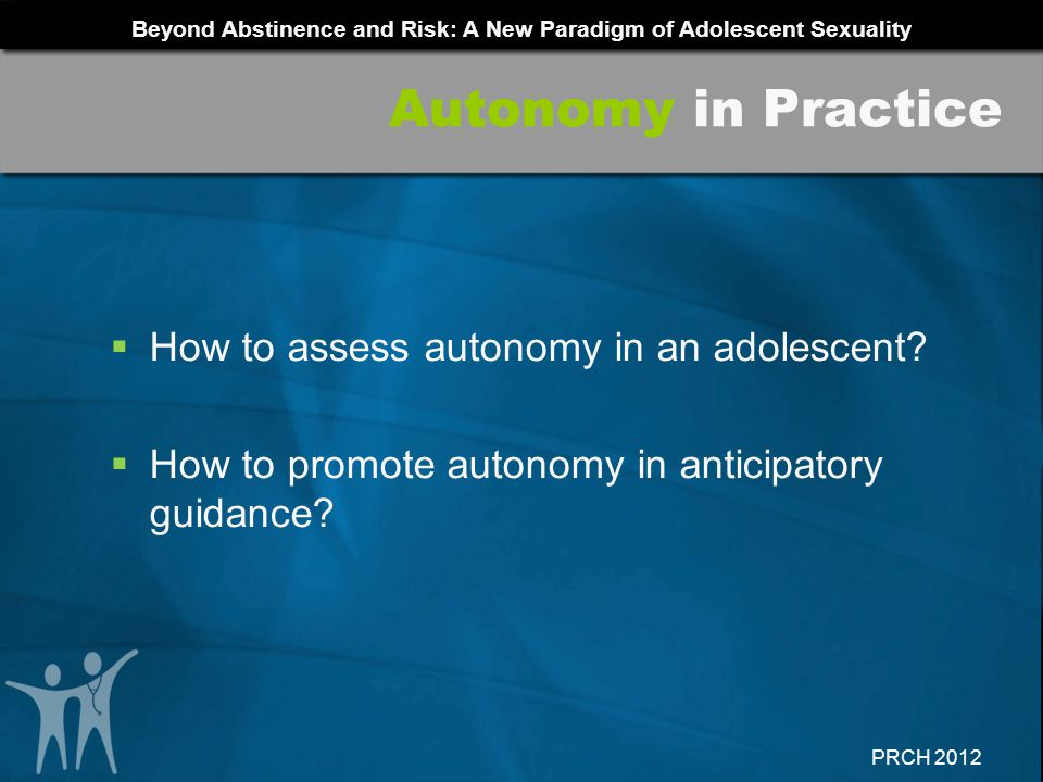 Beyond Abstinence and Risk: A New Paradigm of Adolescent Sexuality PRCH 2012 How to assess autonomy in an adolescent? How to promote autonomy in antic
