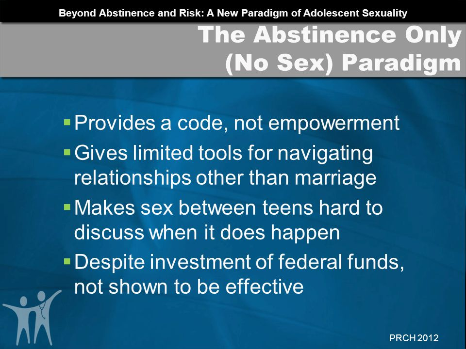 Beyond Abstinence and Risk: A New Paradigm of Adolescent Sexuality PRCH 2012 AUTONOMY: Develop sexual autonomy BUILD: Build good relationships CONNECTEDNESS: Foster connectedness..