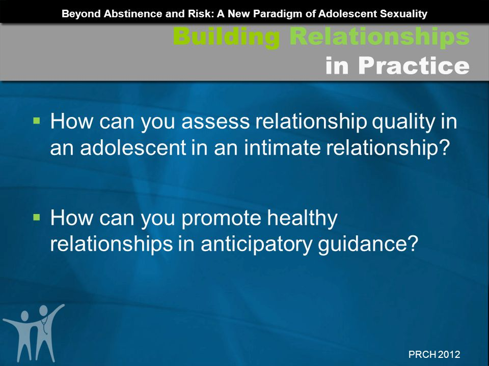 Beyond Abstinence and Risk: A New Paradigm of Adolescent Sexuality PRCH 2012 How can you assess relationship quality in an adolescent in an intimate r