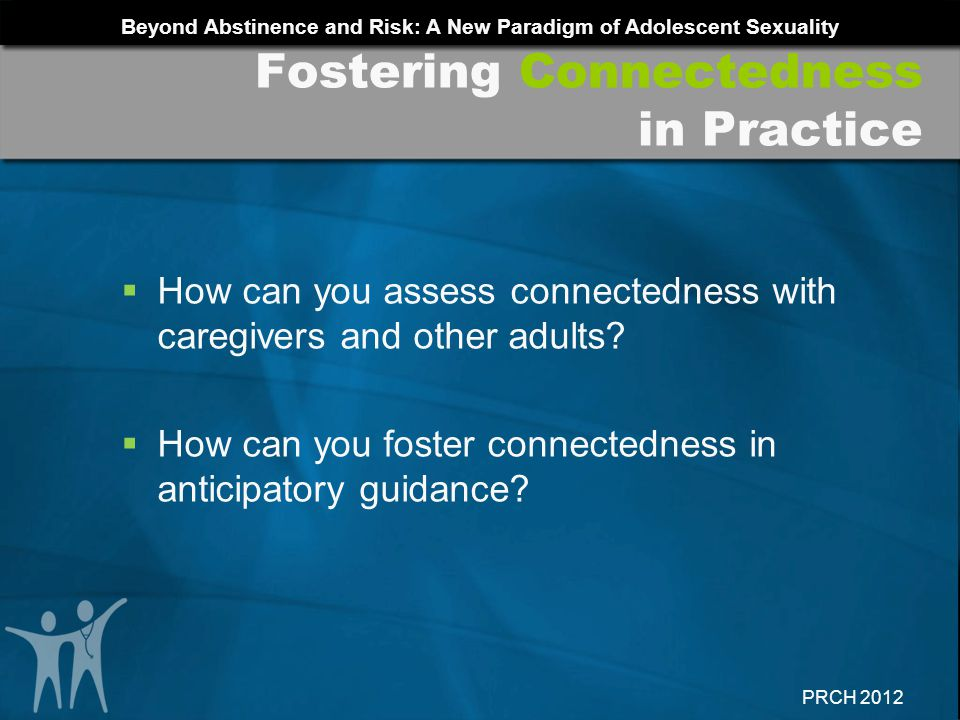 Beyond Abstinence and Risk: A New Paradigm of Adolescent Sexuality PRCH 2012 How can you assess connectedness with caregivers and other adults? How ca