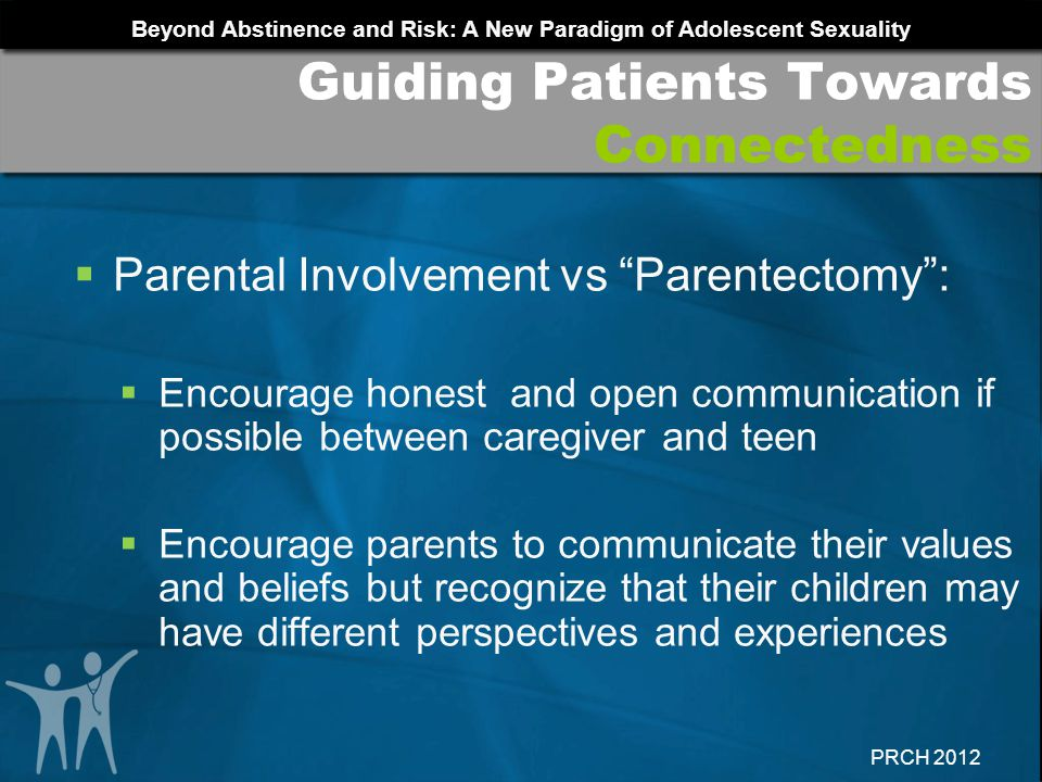 Beyond Abstinence and Risk: A New Paradigm of Adolescent Sexuality PRCH 2012 Guiding Patients Towards Connectedness Parental Involvement vs Parentecto