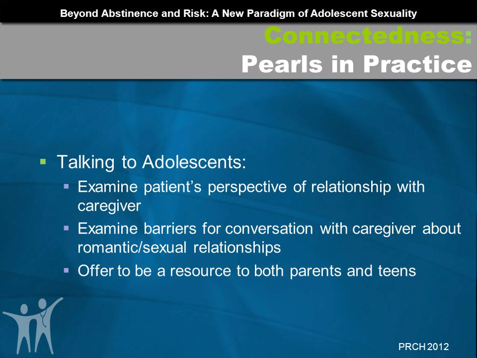 Beyond Abstinence and Risk: A New Paradigm of Adolescent Sexuality PRCH 2012 Talking to Adolescents: Examine patients perspective of relationship with