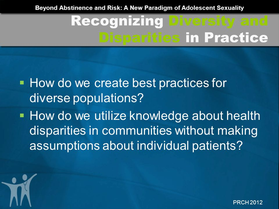 Beyond Abstinence and Risk: A New Paradigm of Adolescent Sexuality PRCH 2012 How do we create best practices for diverse populations? How do we utiliz