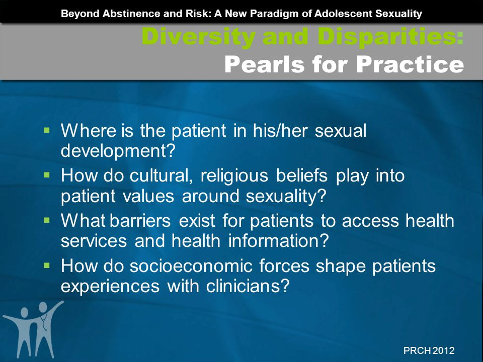 Beyond Abstinence and Risk: A New Paradigm of Adolescent Sexuality PRCH 2012 Where is the patient in his/her sexual development? How do cultural, reli