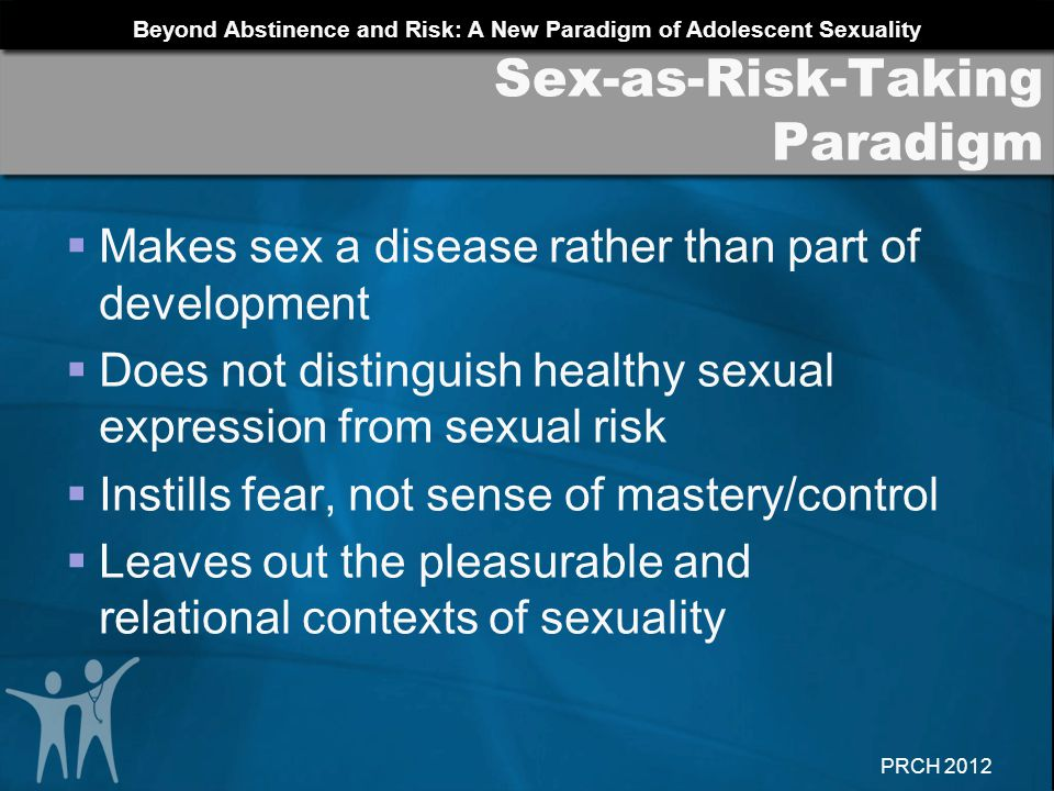 Beyond Abstinence and Risk: A New Paradigm of Adolescent Sexuality PRCH 2012 Why are there such large differences in sexual health outcomes between countries with so many similarities.