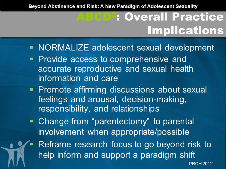 Beyond Abstinence and Risk: A New Paradigm of Adolescent Sexuality PRCH 2012 NORMALIZE adolescent sexual development Provide access to comprehensive a