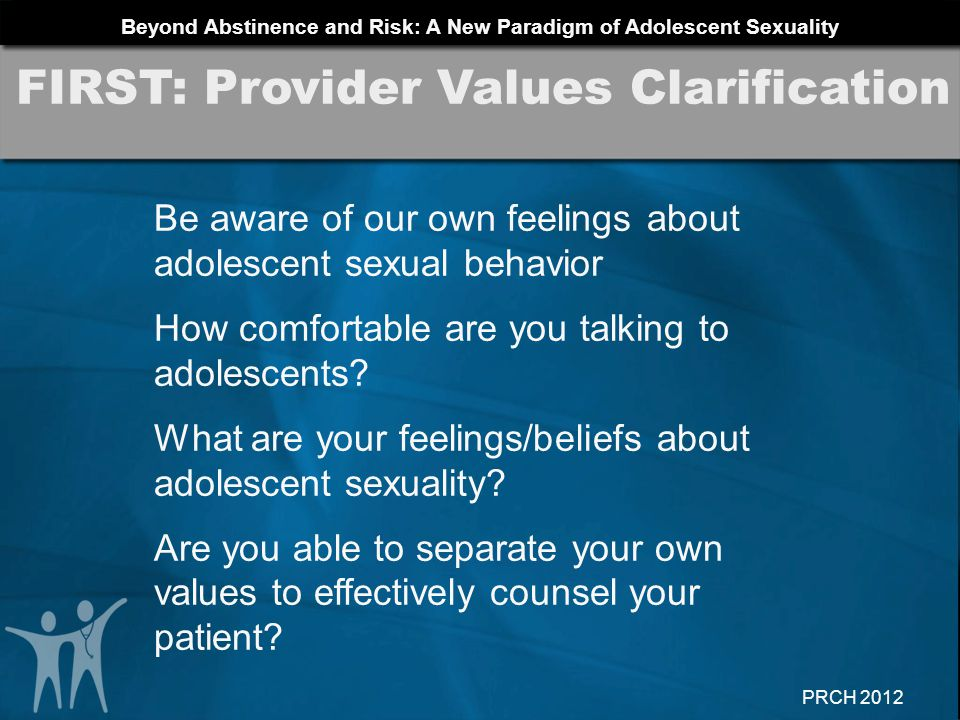 Beyond Abstinence and Risk: A New Paradigm of Adolescent Sexuality PRCH 2012 Be aware of our own feelings about adolescent sexual behavior How comfort