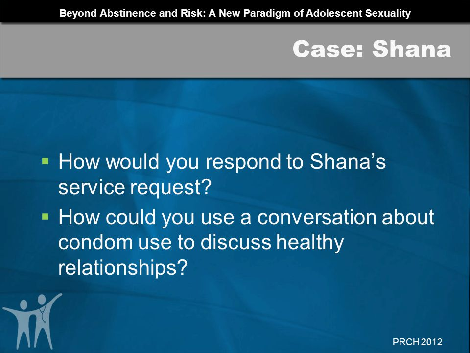 Beyond Abstinence and Risk: A New Paradigm of Adolescent Sexuality PRCH 2012 How would you respond to Shanas service request? How could you use a conv