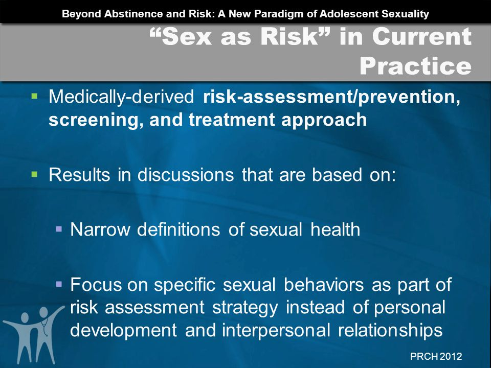 Beyond Abstinence and Risk: A New Paradigm of Adolescent Sexuality PRCH 2012 Critical to changing approach to adolescent sexuality Along with media, academia, clergy Common practice among providers: Acknowledge.