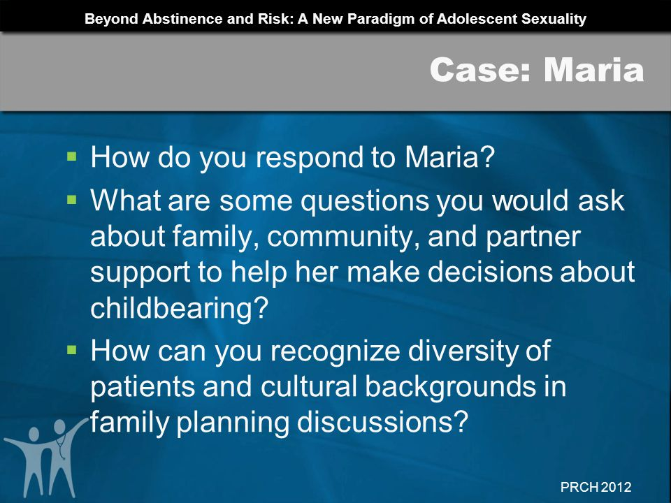 Beyond Abstinence and Risk: A New Paradigm of Adolescent Sexuality PRCH 2012 How do you respond to Maria? What are some questions you would ask about