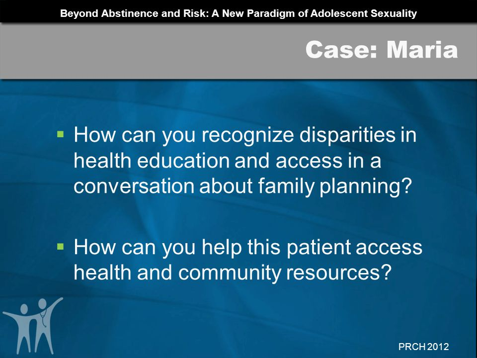 Beyond Abstinence and Risk: A New Paradigm of Adolescent Sexuality PRCH 2012 How can you recognize disparities in health education and access in a con