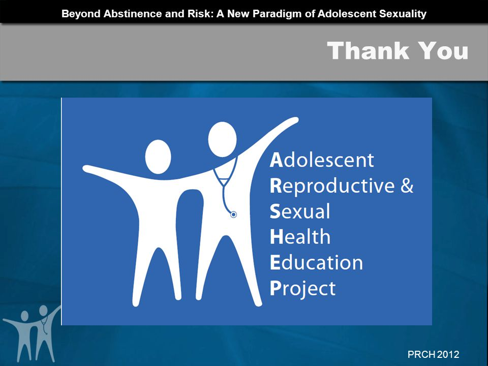 Beyond Abstinence and Risk: A New Paradigm of Adolescent Sexuality PRCH 2012 Thank You