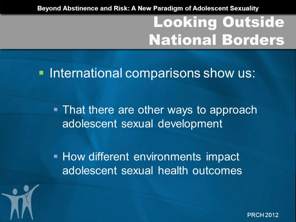 Beyond Abstinence and Risk: A New Paradigm of Adolescent Sexuality PRCH 2012 Acknowledge the pleasurable and enjoyable aspects of sexual contact Normalize desire and arousal Emphasize owning and controlling ones sexual decision-making Help youth examine readiness Promote preparation for sexual activity Autonomy: Pearls for Practice