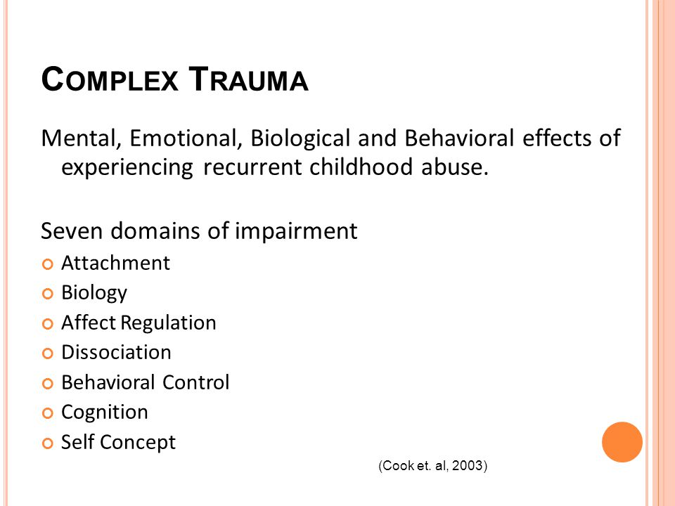 C OMPLEX T RAUMA Mental, Emotional, Biological and Behavioral effects of experiencing recurrent childhood abuse.