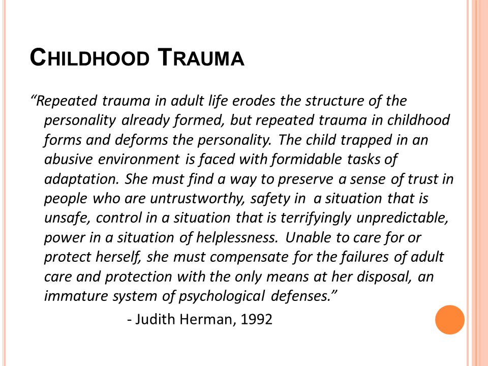 C HILDHOOD T RAUMA Repeated trauma in adult life erodes the structure of the personality already formed, but repeated trauma in childhood forms and deforms the personality.