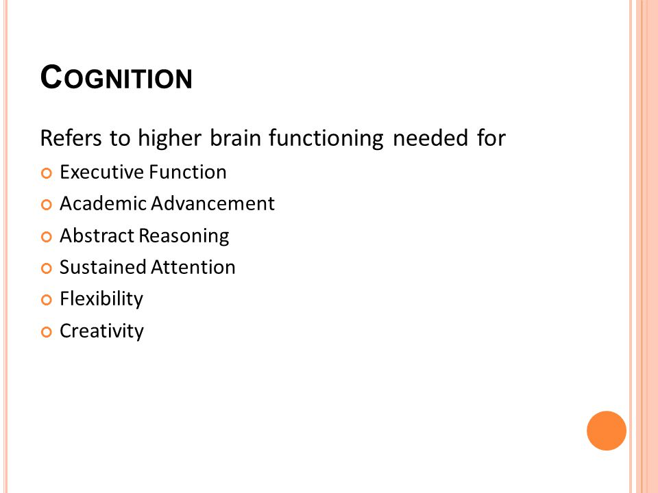 C OGNITION Refers to higher brain functioning needed for Executive Function Academic Advancement Abstract Reasoning Sustained Attention Flexibility Creativity