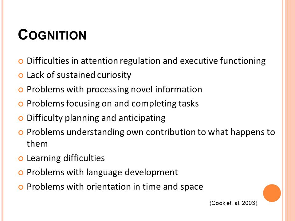 C OGNITION Difficulties in attention regulation and executive functioning Lack of sustained curiosity Problems with processing novel information Problems focusing on and completing tasks Difficulty planning and anticipating Problems understanding own contribution to what happens to them Learning difficulties Problems with language development Problems with orientation in time and space (Cook et.