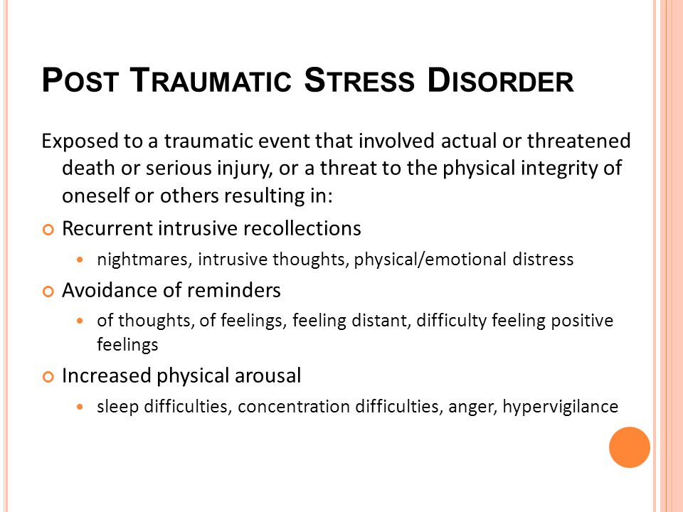 P OST T RAUMATIC S TRESS D ISORDER Exposed to a traumatic event that involved actual or threatened death or serious injury, or a threat to the physical integrity of oneself or others resulting in: Recurrent intrusive recollections nightmares, intrusive thoughts, physical/emotional distress Avoidance of reminders of thoughts, of feelings, feeling distant, difficulty feeling positive feelings Increased physical arousal sleep difficulties, concentration difficulties, anger, hypervigilance