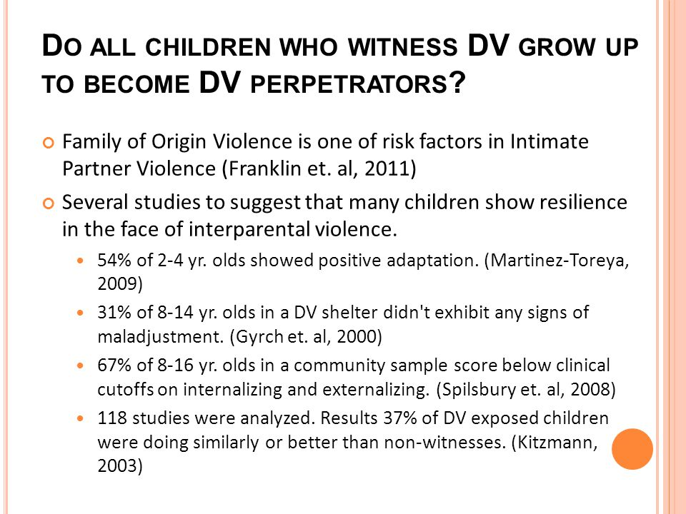 D O ALL CHILDREN WHO WITNESS DV GROW UP TO BECOME DV PERPETRATORS .
