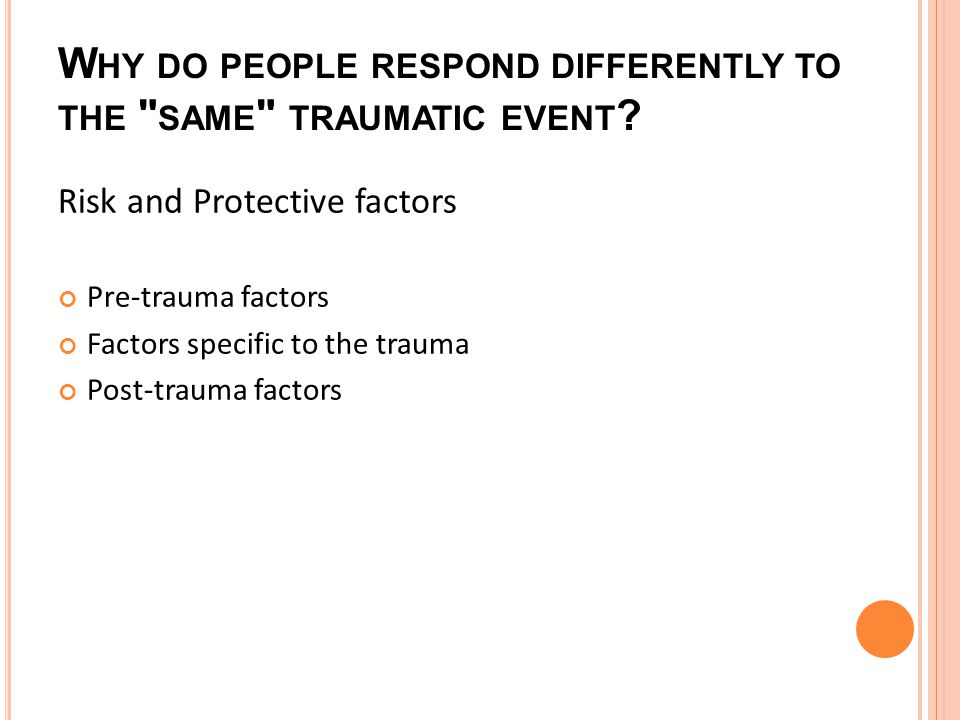 W HY DO PEOPLE RESPOND DIFFERENTLY TO THE SAME TRAUMATIC EVENT .