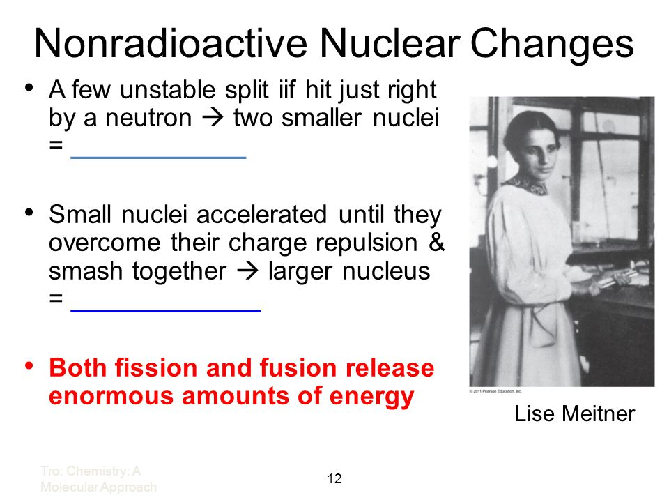 Nonradioactive Nuclear Changes Lise Meitner 12 Tro: Chemistry: A Molecular Approach A few unstable split iif hit just right by a neutron two smaller n