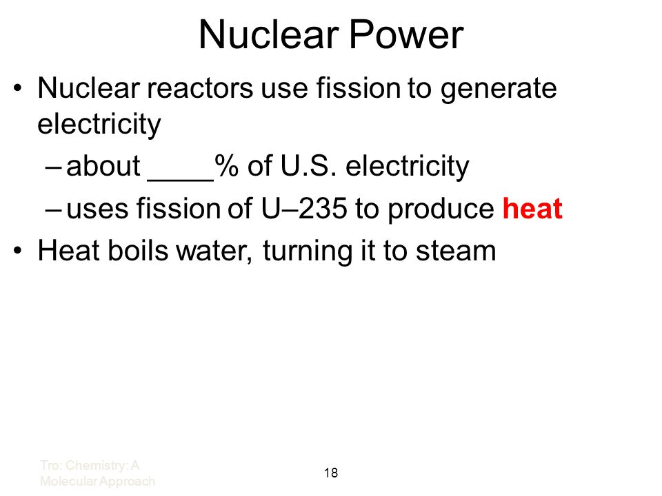 Nuclear Power Nuclear reactors use fission to generate electricity –about ____% of U.S. electricity –uses fission of U–235 to produce heat Heat boils