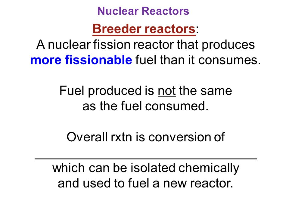 Nuclear Reactors Breeder reactors: A nuclear fission reactor that produces more fissionable fuel than it consumes. Fuel produced is not the same as th