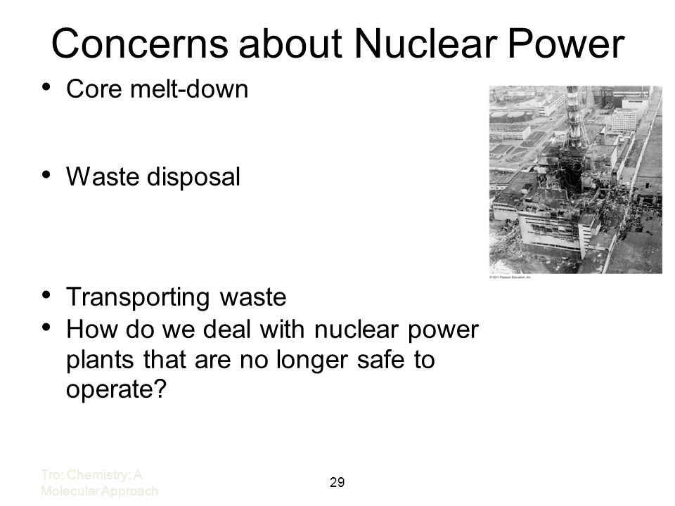 Concerns about Nuclear Power 29 Tro: Chemistry: A Molecular Approach Core melt-down Waste disposal Transporting waste How do we deal with nuclear powe