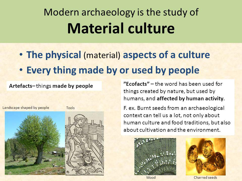 Modern archaeology is the study of Material culture The physical (material) aspects of a culture Every thing made by or used by people Artefacts– things made by people Ecofacts – the word has been used for things created by nature, but used by humans, and affected by human activity.